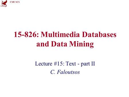 CMU SCS 15-826: Multimedia Databases and Data Mining Lecture #15: Text - part II C. Faloutsos.
