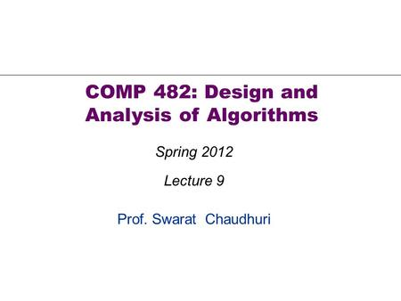 Prof. Swarat Chaudhuri COMP 482: Design and Analysis of Algorithms Spring 2012 Lecture 9.