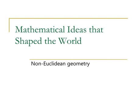 Mathematical Ideas that Shaped the World Non-Euclidean geometry.