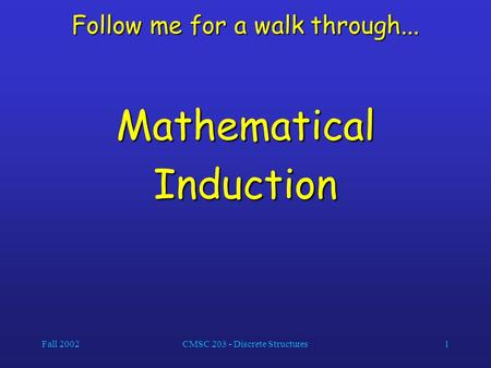 Fall 2002CMSC 203 - Discrete Structures1 Follow me for a walk through... MathematicalInduction.