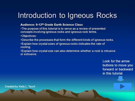 Introduction to Igneous Rocks Audience: 9-12 th Grade Earth Science Class The purpose of this tutorial is to serve as a review of presented concepts involving.