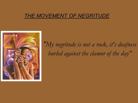THE MOVEMENT OF NEGRITUDE  My negritude is not a rock, it's deafness hurled against the clamor of the day