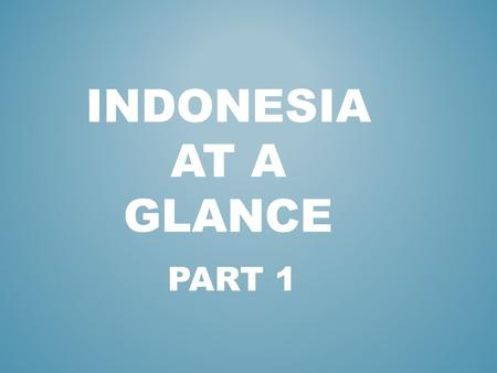 PART 1 INDONESIA AT A GLANCE. Halo, Apa kabar? *18.307 ISLANDS * 5 MAIN ISLANDS : KALIMANTAN, SULAWESI, SUMATRA, JAVA, IRIAN JAYA.