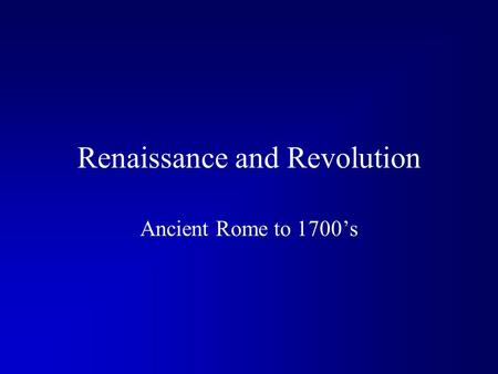 Renaissance and Revolution Ancient Rome to 1700's.