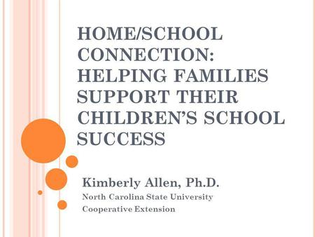 HOME/SCHOOL CONNECTION: HELPING FAMILIES SUPPORT THEIR CHILDREN'S SCHOOL SUCCESS Kimberly Allen, Ph.D. North Carolina State University Cooperative Extension.