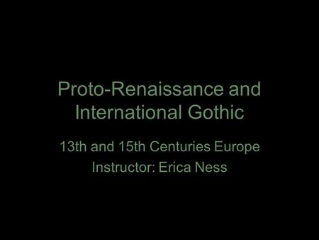 Proto-Renaissance and International Gothic 13th and 15th Centuries Europe Instructor: Erica Ness.