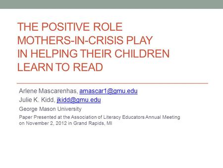THE POSITIVE ROLE MOTHERS-IN-CRISIS PLAY IN HELPING THEIR CHILDREN LEARN TO READ Arlene Mascarenhas, Julie K. Kidd,