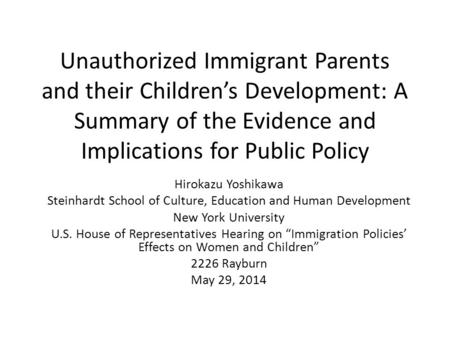 Unauthorized Immigrant Parents and their Children's Development: A Summary of the Evidence and Implications for Public Policy Hirokazu Yoshikawa Steinhardt.