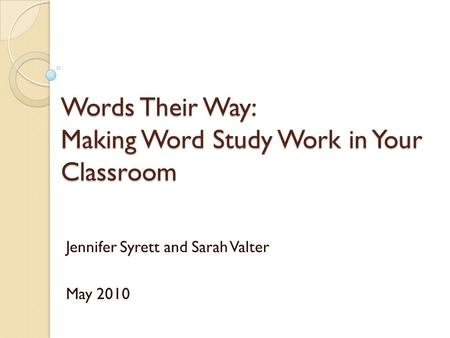 Words Their Way: Making Word Study Work in Your Classroom Jennifer Syrett and Sarah Valter May 2010.