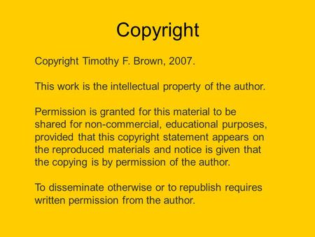 Copyright Copyright Timothy F. Brown, 2007. This work is the intellectual property of the author. Permission is granted for this material to be shared.