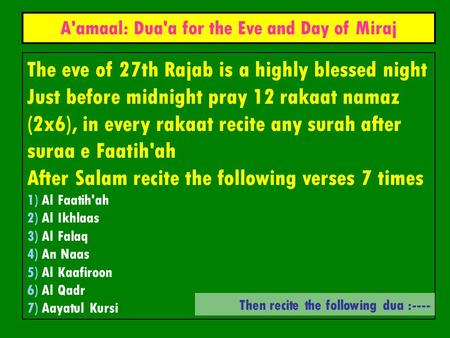 The eve of 27th Rajab is a highly blessed night Just before midnight pray 12 rakaat namaz (2x6), in every rakaat recite any surah after suraa e Faatih'ah.