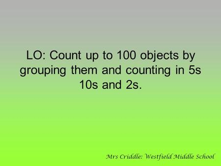 LO: Count up to 100 objects by grouping them and counting in 5s 10s and 2s. Mrs Criddle: Westfield Middle School.
