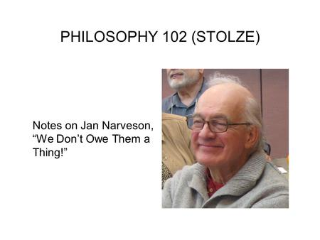 "PHILOSOPHY 102 (STOLZE) Notes on Jan Narveson, ""We Don't Owe Them a Thing!"""