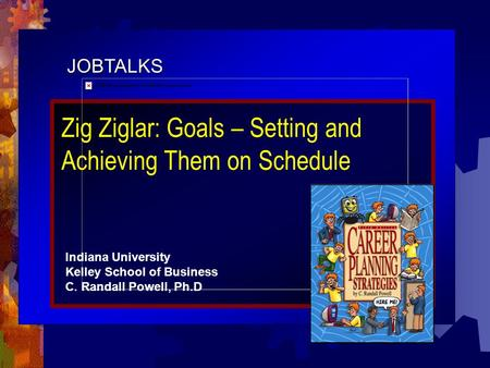 JOBTALKS Zig Ziglar: Goals – Setting and Achieving Them on Schedule Indiana University Kelley School of Business C. Randall Powell, Ph.D.