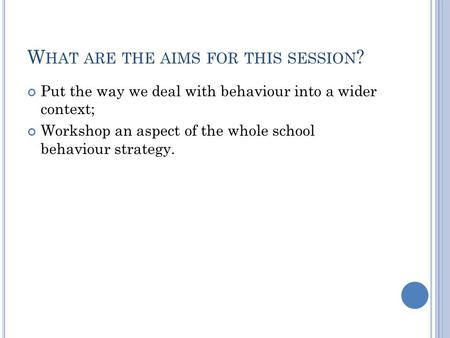 W HAT ARE THE AIMS FOR THIS SESSION ? Put the way we deal with behaviour into a wider context; Workshop an aspect of the whole school behaviour strategy.