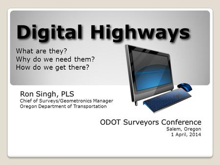 Digital Highways Digital Highways What are they? Why do we need them? How do we get there? Ron Singh, PLS Chief of Surveys/Geometronics Manager Oregon.