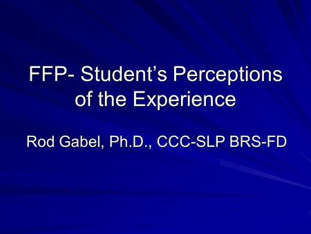 FFP- Student's Perceptions of the Experience Rod Gabel, Ph.D., CCC-SLP BRS-FD.
