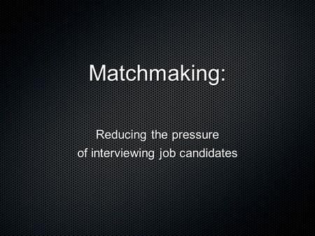 Matchmaking: Reducing the pressure of interviewing job candidates.