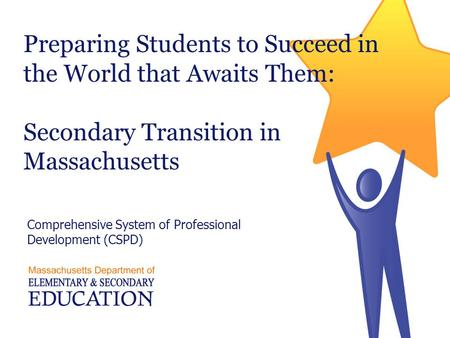Preparing Students to Succeed in the World that Awaits Them: Secondary Transition in Massachusetts Comprehensive System of Professional Development (CSPD)