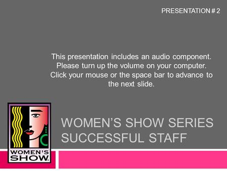 WOMEN'S SHOW SERIES SUCCESSFUL STAFF This presentation includes an audio component. Please turn up the volume on your computer. Click your mouse or the.
