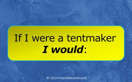 If I were a tentmaker I would: © 2014 IntentMediaHouse.