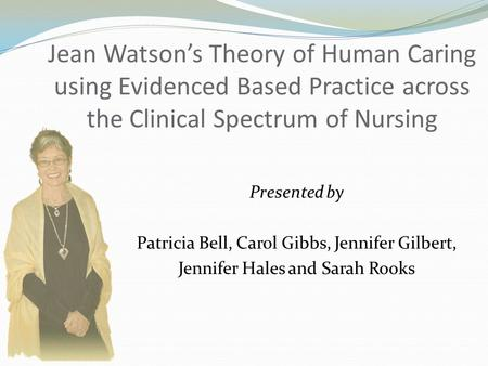 Jean Watson's Theory of Human Caring using Evidenced Based Practice across the Clinical Spectrum of Nursing Presented by Patricia Bell, Carol Gibbs, Jennifer.