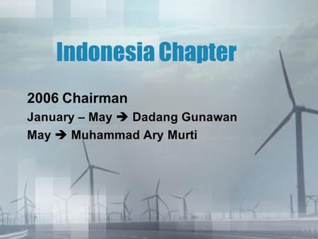 Indonesia Chapter 2006 Chairman January – May  Dadang Gunawan May  Muhammad Ary Murti.