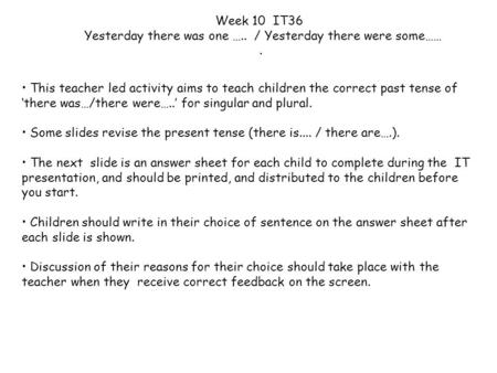 This teacher led activity aims to teach children the correct past tense of 'there was…/there were…..' for singular and plural. Some slides revise the present.