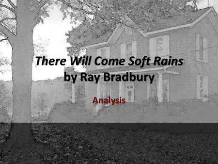 There Will Come Soft Rains by Ray Bradbury Analysis.