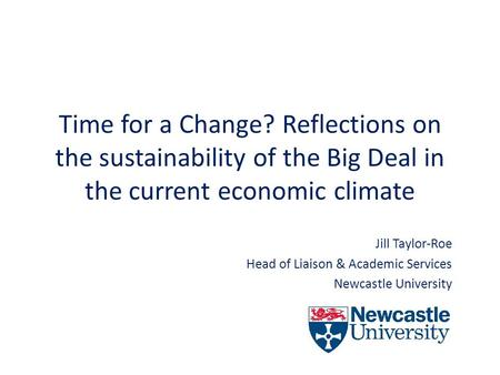 Time for a Change? Reflections on the sustainability of the Big Deal in the current economic climate Jill Taylor-Roe Head of Liaison & Academic Services.