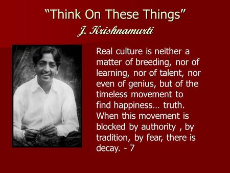 """Think On These Things"" J. Krishnamurti Real culture is neither a matter of breeding, nor of learning, nor of talent, nor even of genius, but of the timeless."