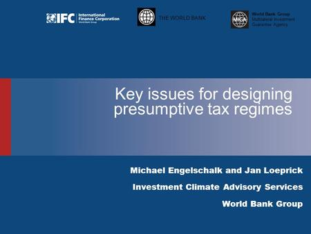 THE WORLD BANK World Bank Group Multilateral Investment Guarantee Agency Key issues for designing presumptive tax regimes Michael Engelschalk and Jan Loeprick.