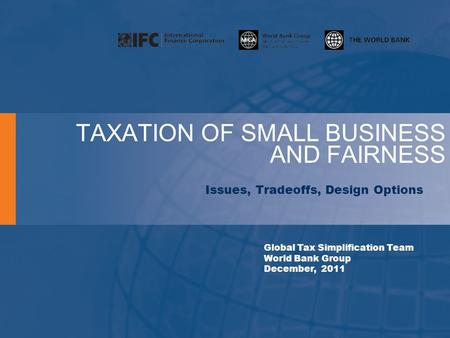 TAXATION OF SMALL BUSINESS AND FAIRNESS Issues, Tradeoffs, Design Options Global Tax Simplification Team World Bank Group December, 2011.
