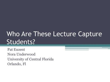 Who Are These Lecture Capture Students? Pat Euzent Nora Underwood University of Central Florida Orlando, Fl.