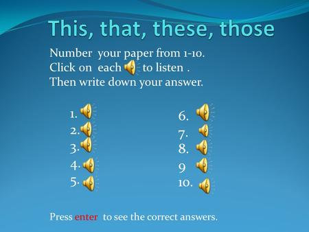 1. 2. 3. 4. 5. 6. 7. 8. 9 10. Number your paper from 1-10. Click on each to listen. Then write down your answer. Press enter to see the correct answers.