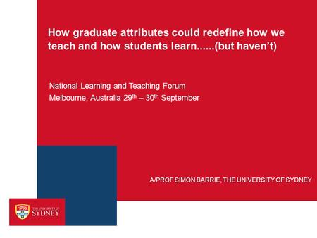 How graduate attributes could redefine how we teach and how students learn......(but haven't) National Learning and Teaching Forum Melbourne, Australia.