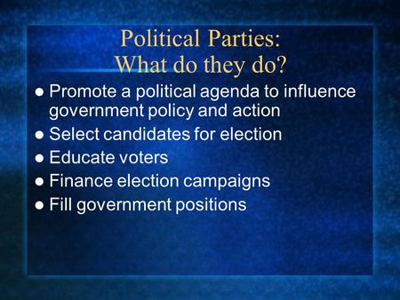 Political Parties: What do they do? Promote a political agenda to influence government policy and action Select candidates for election Educate voters.