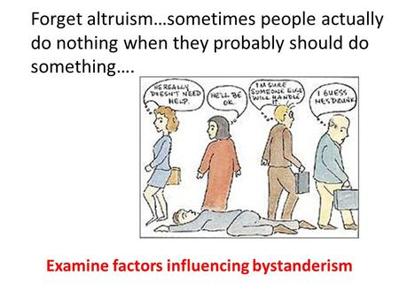 Forget altruism…sometimes people actually do nothing when they probably should do something…. Examine factors influencing bystanderism.