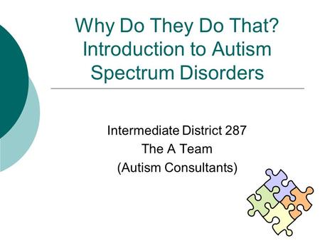 Why Do They Do That? Introduction to Autism Spectrum Disorders Intermediate District 287 The A Team (Autism Consultants)