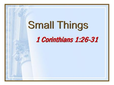 "Small Things 1 Corinthians 1:26-31. 2 Isaiah 55:8-9 8 ""For My thoughts are not your thoughts, nor are your ways My ways,"" says the LORD. 9 ""For as the."
