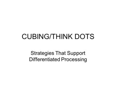 CUBING/THINK DOTS Strategies That Support Differentiated Processing.