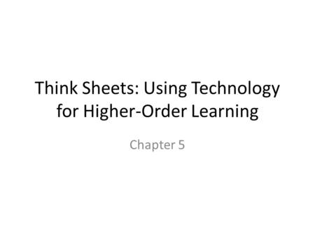 Think Sheets: Using Technology for Higher-Order Learning Chapter 5.