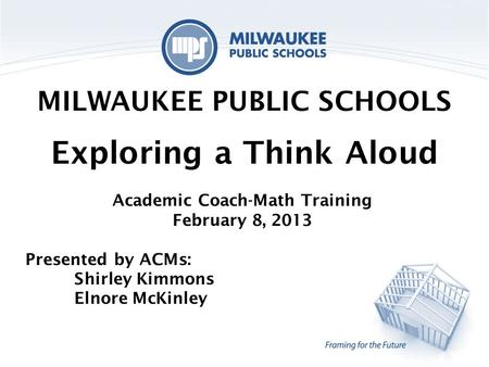 MILWAUKEE PUBLIC SCHOOLS Exploring a Think Aloud Academic Coach-Math Training February 8, 2013 Presented by ACMs: Shirley Kimmons Elnore McKinley.