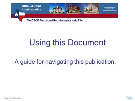 TOC Using this Document A guide for navigating this publication. TexDECK Functional Requirements Help File Courthouse photos courtesy of texascourthouses.com.