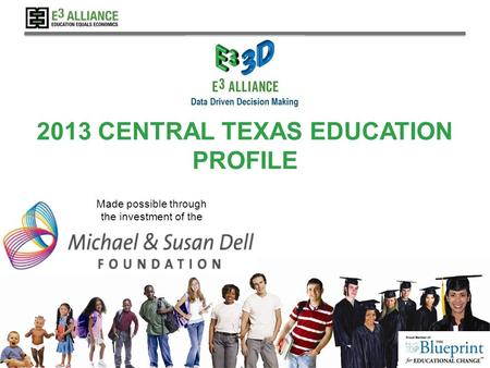 © 2013 E 3 Alliance 2013 CENTRAL TEXAS EDUCATION PROFILE Made possible through the investment of the.