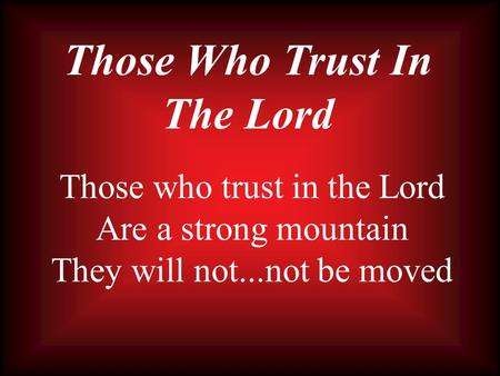 Those Who Trust In The Lord Those who trust in the Lord Are a strong mountain They will not...not be moved.