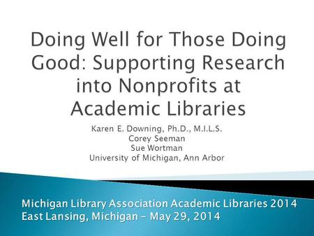 Karen E. Downing, Ph.D., M.I.L.S. Corey Seeman Sue Wortman University of Michigan, Ann Arbor Michigan Library Association Academic Libraries 2014 East.