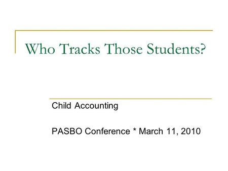 Who Tracks Those Students? Child Accounting PASBO Conference * March 11, 2010.