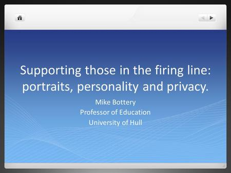 Supporting those in the firing line: portraits, personality and privacy. Mike Bottery Professor of Education University of Hull.