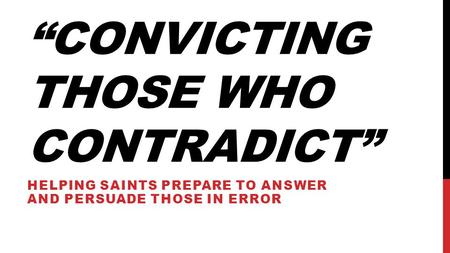 """CONVICTING THOSE WHO CONTRADICT"" HELPING SAINTS PREPARE TO ANSWER AND PERSUADE THOSE IN ERROR."